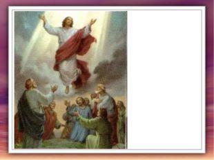 Не подумайте, однако, что если Христос вознёсся на небо, то Его нет больше у