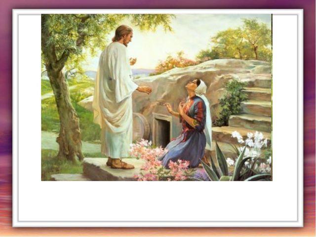 Магдалина взглянула и видит: перед нею сам воскресший Христос. -Учитель! – во...