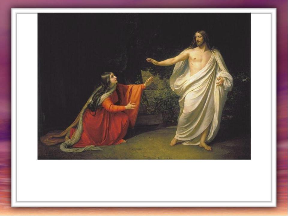 Но Господь сказал ей: -Не прикасайся ко Мне, иди же к Моим братьям, ученикам,...