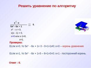 Решить уравнение по алгоритму х - х 5х - 6х + 1 х² - х = 0, х(х - 1) = 0, х=