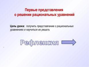 . Первые представления о решении рациональных уравнений Цель урока: получить