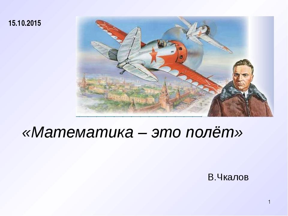 «Математика–это полёт» В.Чкалов * 15.10.2015