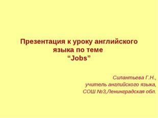 """Презентация к уроку английского языка по теме """"Jobs"""" Силантьева Г.Н., учитель"""