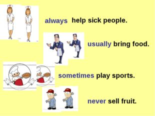 always usually bring food. sometimes play sports. never sell fruit. help sick