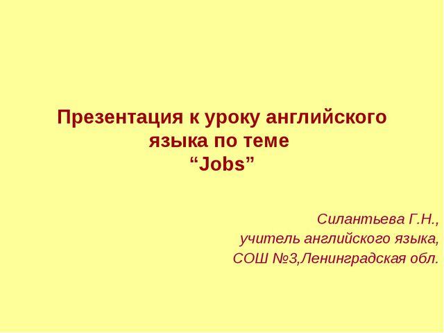 """Презентация к уроку английского языка по теме """"Jobs"""" Силантьева Г.Н., учитель..."""