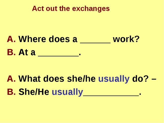 A. Where does а ______ work? B. At a ________. A. What does she/he usually d...