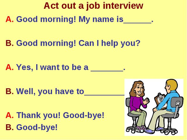 Act out a job interview A. Good morning! My name is______. B. Good morning! C...