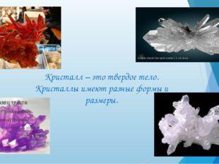 Кристалл – это твердое тело. Кристаллы имеют разные формы и размеры.
