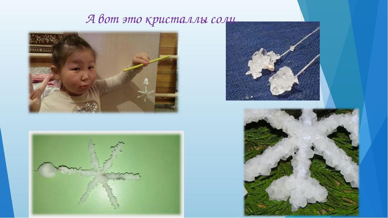А вот это кристаллы соли.