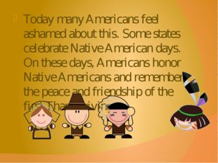 Today many Americans feel ashamed about this. Some states celebrate Native Am