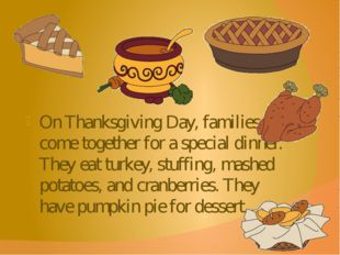 On Thanksgiving Day, families come together for a special dinner. They eat tu