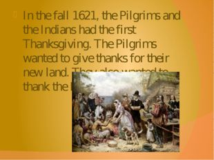 In the fall 1621, the Pilgrims and the Indians had the first Thanksgiving. Th