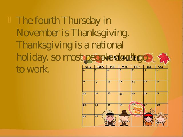 The fourth Thursday in November is Thanksgiving. Thanksgiving is a national h...
