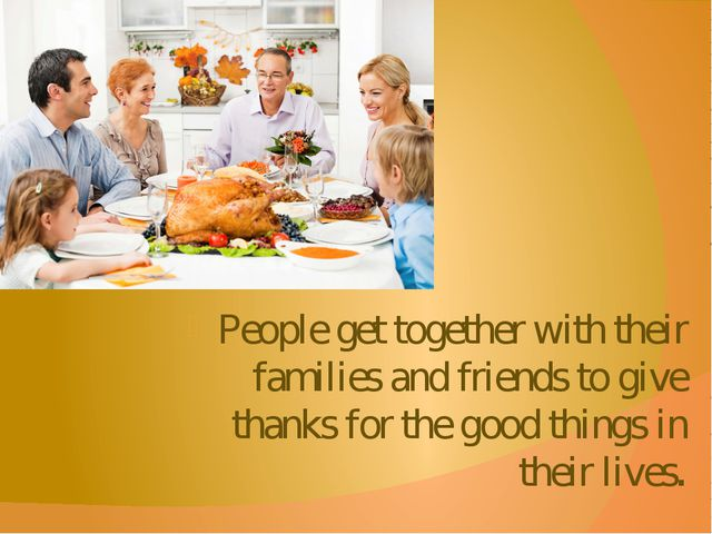 People get together with their families and friends to give thanks for the go...