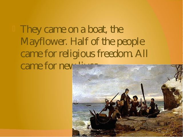 They came on a boat, the Mayflower. Half of the people came for religious fre...