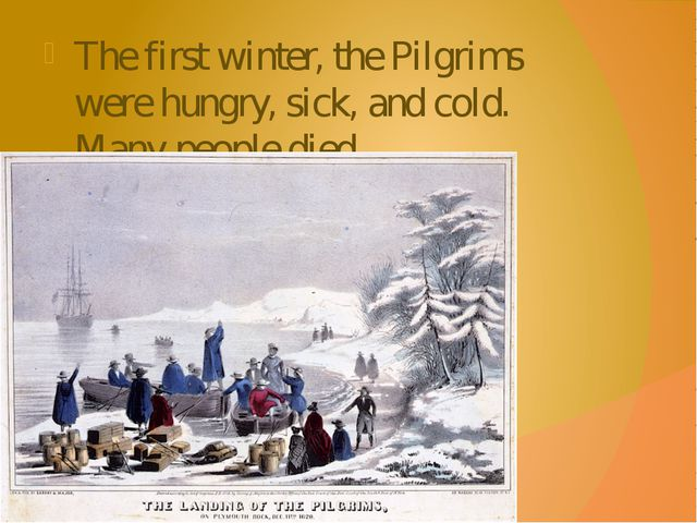 The first winter, the Pilgrims were hungry, sick, and cold. Many people died.