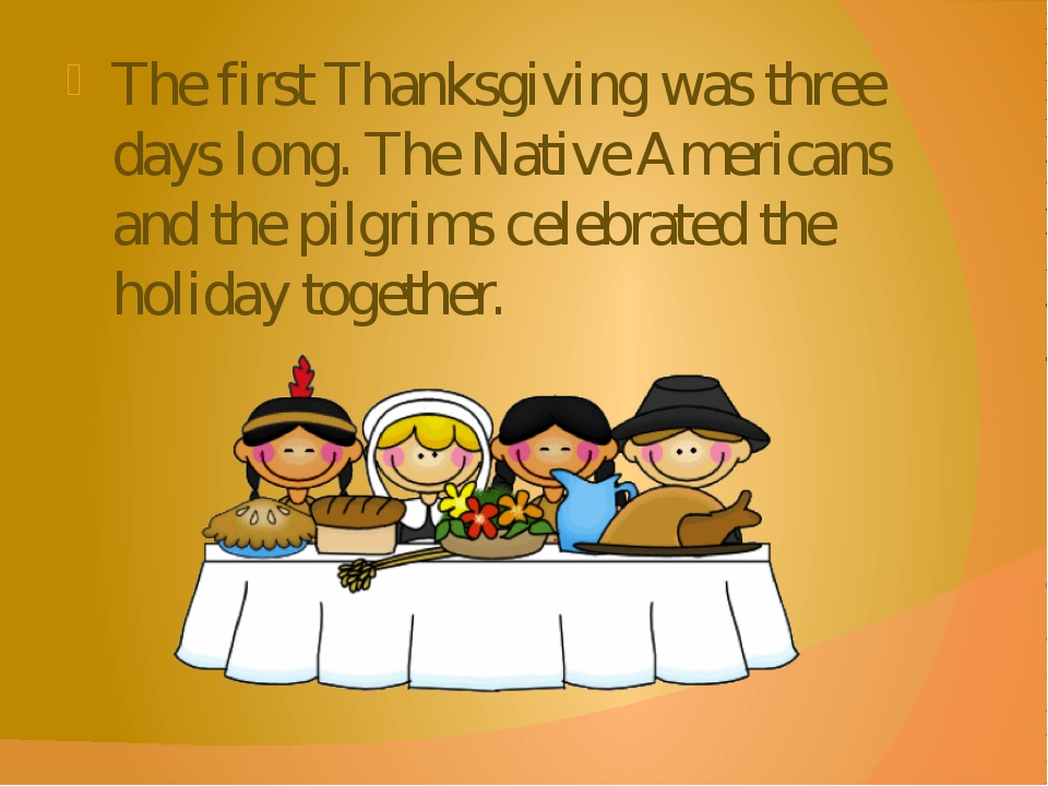 The first Thanksgiving was three days long. The Native Americans and the pilg...
