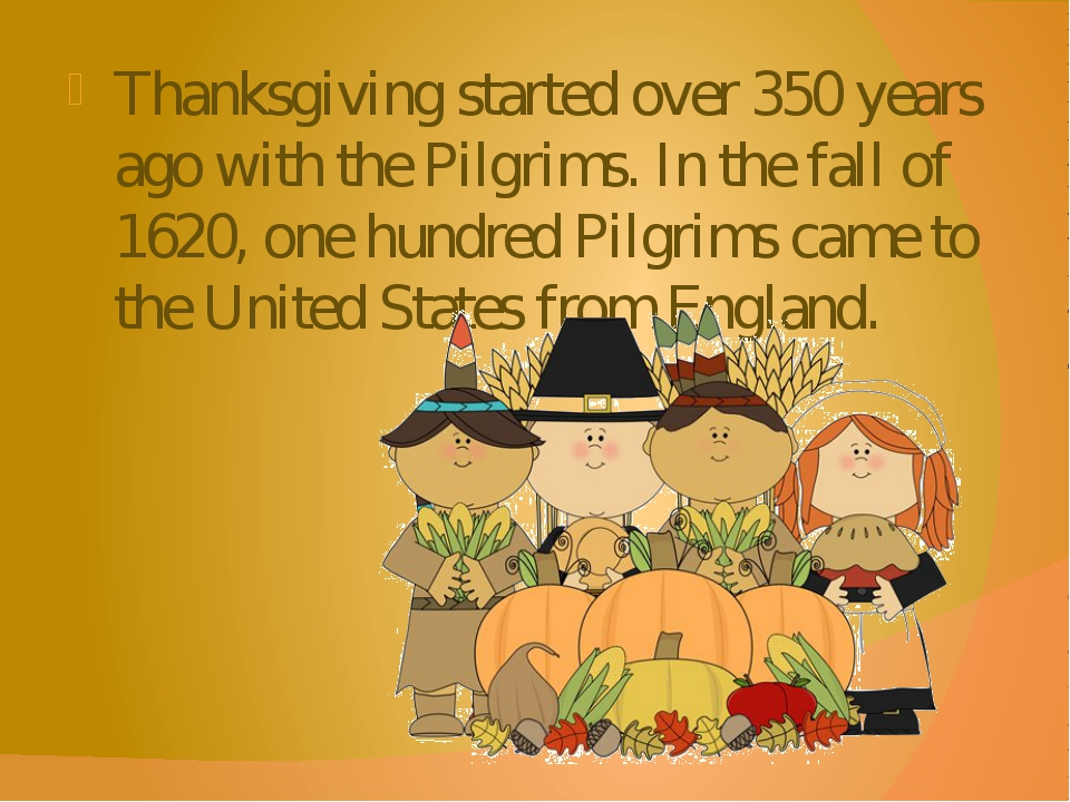 Thanksgiving started over 350 years ago with the Pilgrims. In the fall of 162...