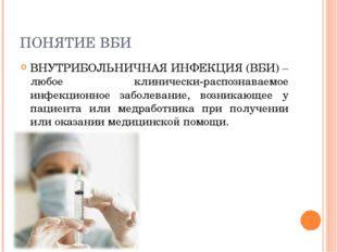 ПОНЯТИЕ ВБИ ВНУТРИБОЛЬНИЧНАЯ ИНФЕКЦИЯ (ВБИ) – любое клинически-распознаваемое