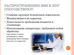 РАСПРОСТРАНЕНИЮ ВБИ В ЛПУ СПОСОБСТВУЮТ: Создание крупных больничных комплексо