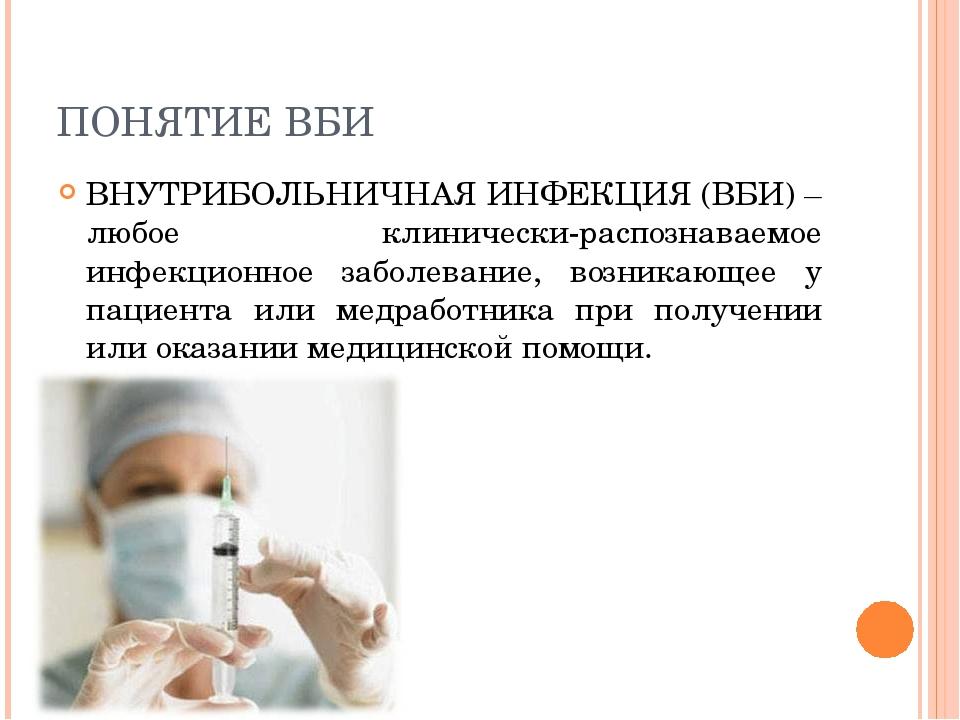 ПОНЯТИЕ ВБИ ВНУТРИБОЛЬНИЧНАЯ ИНФЕКЦИЯ (ВБИ) – любое клинически-распознаваемое...