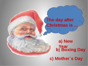 The day after Christmas is … a) New Year b) Boxing Day c) Mother`s Day