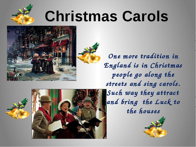 One more tradition in England is in Christmas people go along the streets and...