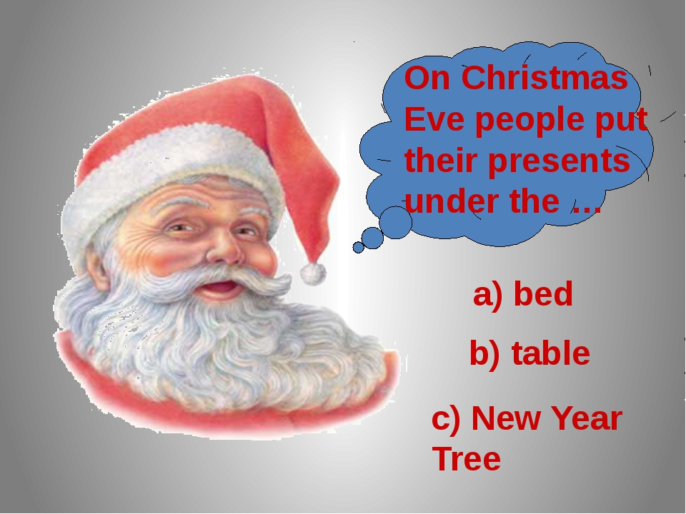 On Christmas Eve people put their presents under the … a) bed b) table c) Ne...