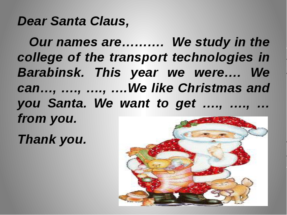 Dear Santa Claus, Our names are………. We study in the college of the transport...