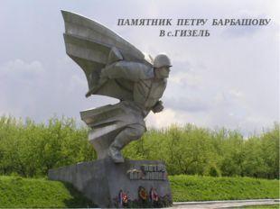 ПАМЯТНИК ПЕТРУ БАРБАШОВУ В с.ГИЗЕЛЬ