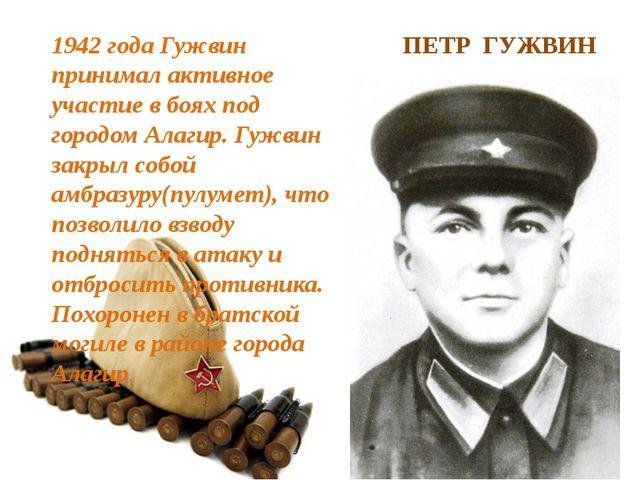 ПЕТР ГУЖВИН 1942 года Гужвин принимал активное участие в боях под городом Ала...