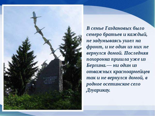 В семье Газдановых было семеро братьев и каждый, не задумываясь ушел на фронт...