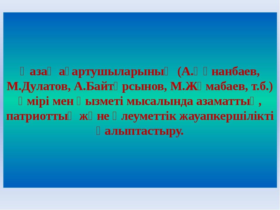 Қазақ ағартушыларының (А.Құнанбаев, М.Дулатов, А.Байтұрсынов, М.Жұмабаев, т.б...