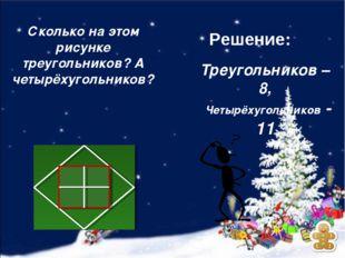 Треугольников – 8, Четырёхугольников - 11 Сколько на этом рисунке треугольник