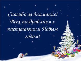 Спасибо за внимание! Всех поздравляем с наступающим Новым годом!