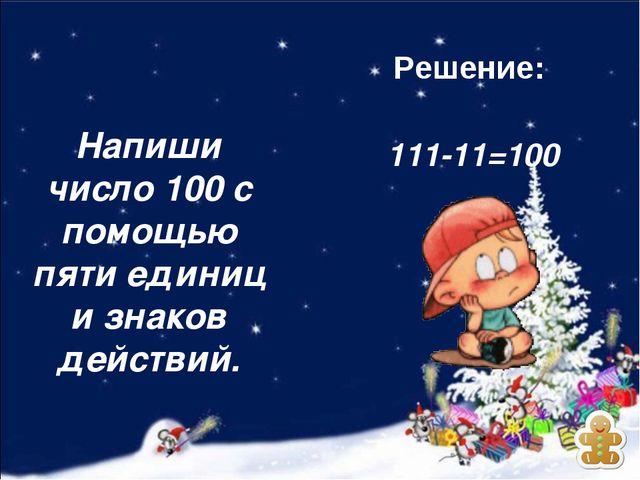 111-11=100 Напиши число 100 с помощью пяти единиц и знаков действий. Решение: