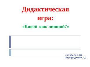 «Какой знак лишний?» Дидактическая игра: Учитель-логопед Шарафутдинова Л.Д