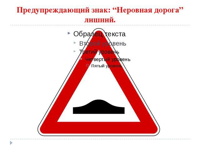 """Предупреждающий знак: """"Неровная дорога"""" лишний."""