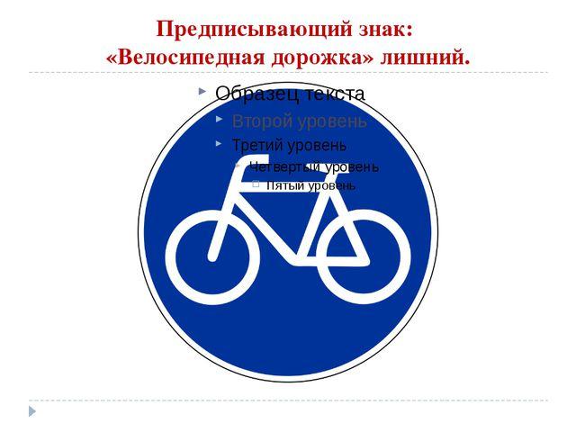 Предписывающий знак: «Велосипедная дорожка» лишний.
