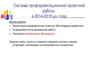 Система профориентационной проектной работы в 2014-2015 уч. году Шестое занят