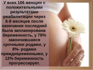 У всех 106 женщин с положительными результатами реабилитации через 6-8 месяц