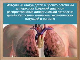 Иммунный статус детей с бронхо-легочным аллергозом. Широкий диапазон распрос