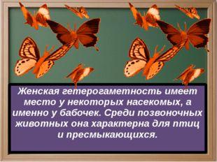 Женская гетерогаметность имеет место у некоторых насекомых, а именно у бабоч
