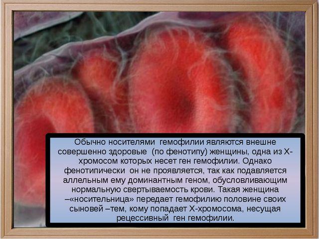 Обычно носителями гемофилии являются внешне совершенно здоровые (по фенотипу...