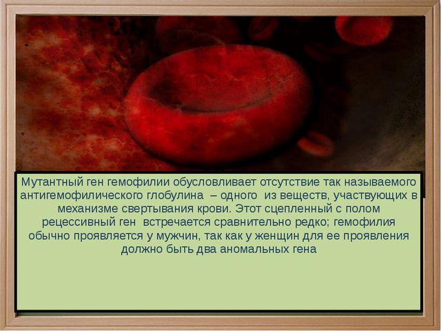 Мутантный ген гемофилии обусловливает отсутствие так называемого антигемофил...