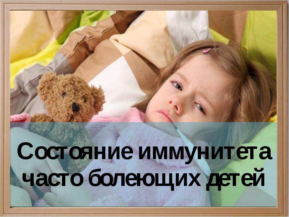 Состояние иммунитета часто болеющих детей