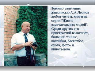 """Помимо увлечения живописью А.А.Леонов любит читать книги из серии """"Жизнь зам"""