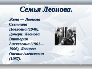 Семья Леонова. Жена— Леонова Светлана Павловна (1940). Дочери: Леонова Викто