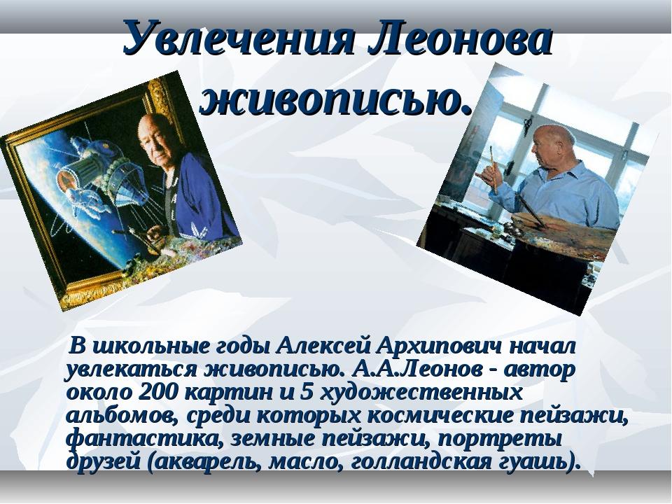 Увлечения Леонова живописью. В школьные годы Алексей Архипович начал увлекать...