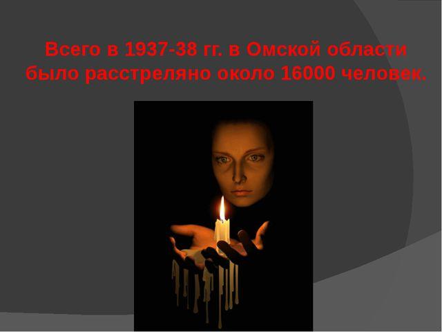 Всего в 1937-38 гг. в Омской области было расстреляно около 16000 человек.